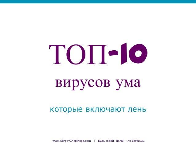 ТОП-10 вирусов ума которые включают лень  www.SergeyChepinoga.com  |  Будь собой. Делай, что Любишь.