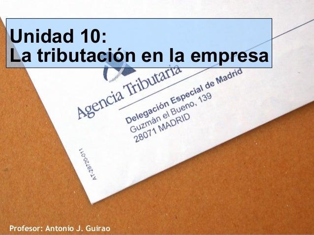 Profesor: Antonio J. Guirao Unidad 10: La tributación en la empresa