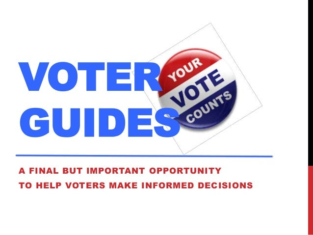 VOTER GUIDES A FINAL BUT IMPORTANT OPPORTUNITY  TO HELP VOTERS MAKE INFORMED DECISIONS