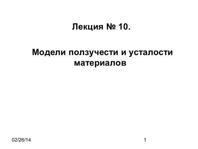 Лекция № 10. Модели ползучести и усталости материалов  02/26/14  1
