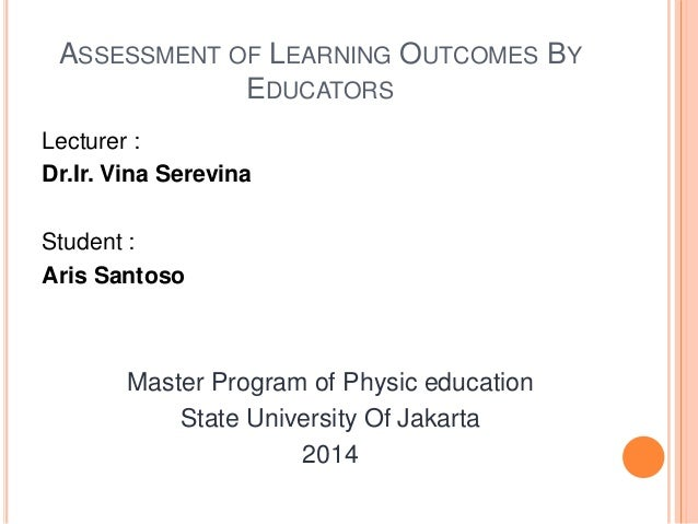 ASSESSMENT OF LEARNING OUTCOMES BY EDUCATORS Lecturer : Dr.Ir. Vina Serevina Student : Aris Santoso Master Program of Phys...