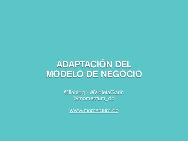 ADAPTACIÓN DEL MODELO DE NEGOCIO @flanlog · @VioletaGarin @momentum_do www.momentum.do