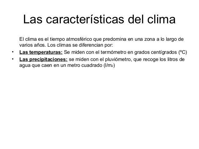 Las características del clima El clima es el tiempo atmosférico que predomina en una zona a lo largo de varios años. Los c...