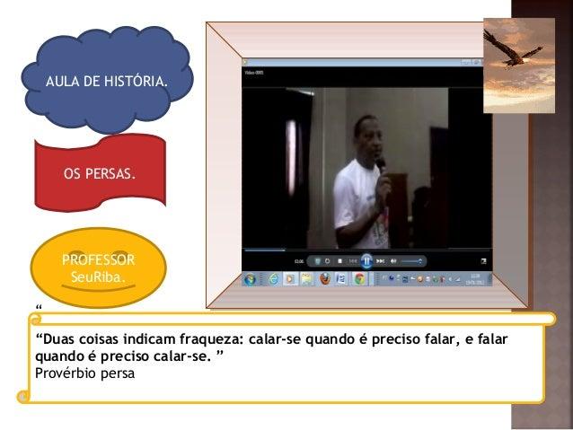 """AULA DE HISTÓRIA. OS PERSAS. PROFESSOR SeuRiba. """" """"Duas coisas indicam fraqueza: calar-se quando é preciso falar, e falar ..."""