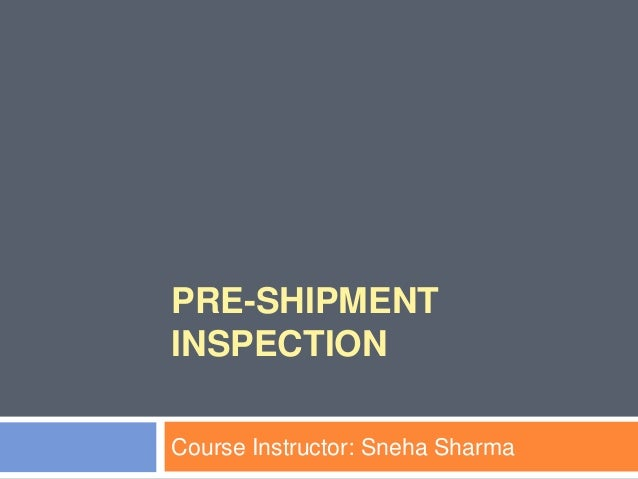 PRE-SHIPMENT INSPECTION Course Instructor: Sneha Sharma