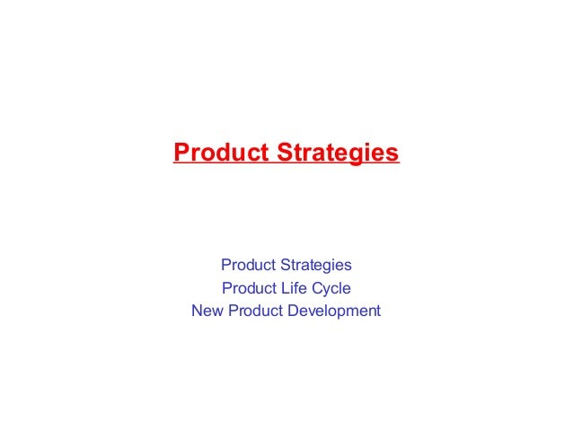 Product Strategies Product Strategies Product Life Cycle New Product Development