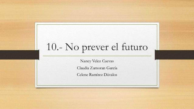 10.- No prever el futuro Nancy Velez Cuevas Claudia Zamoran García Celene Ramírez Dávalos