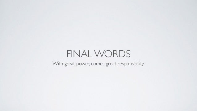 FINAL WORDS With great power, comes great responsibility.