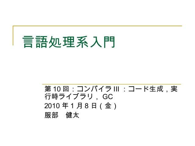 言語処理系入門 第 10 回:コンパイラ III :コード生成,実 行時ライブラリ, GC 2010 年 1 月 8 日(金) 服部 健太