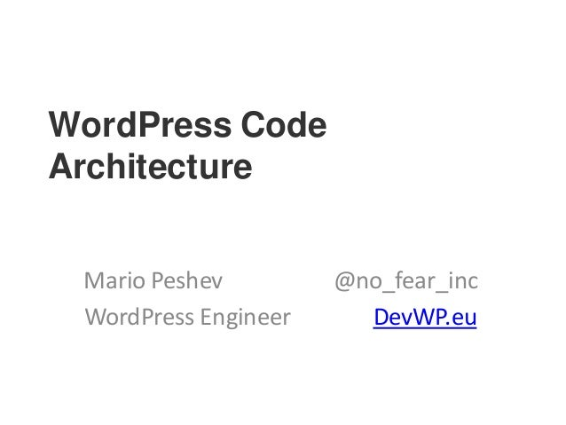 WordPress Code Architecture Mario Peshev @no_fear_inc WordPress Engineer DevWP.eu