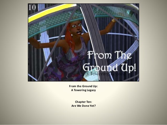 From the Ground Up: A Towering Legacy Chapter Ten: Are We Done Yet?