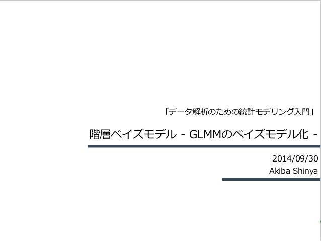 「データ解析のための統計モデリング⼊入⾨門」  階層ベイズモデル -‐‑‒ GLMMのベイズモデル化 -‐‑‒  2014/09/30  Akiba Shinya