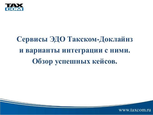 Сервисы ЭДО Такском-Доклайнз  и варианты интеграции с ними.  Обзор успешных кейсов.  www.taxcom.ru  электронной цифровой