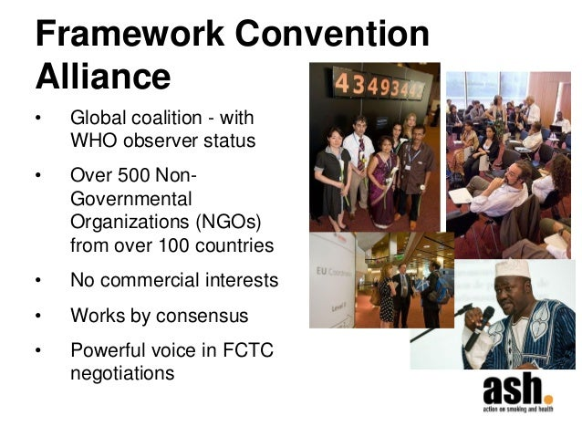 Framework Convention Alliance  •Global coalition - with WHO observer status  •Over 500 Non- Governmental Organizations (NG...