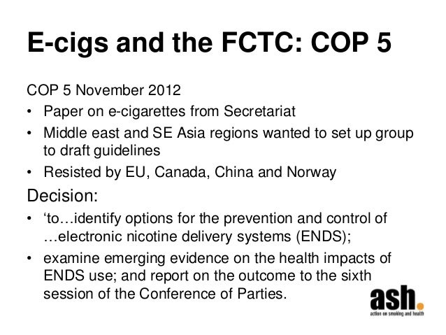 E-cigs and the FCTC: COP 5  COP 5 November 2012  •Paper on e-cigarettes from Secretariat  •Middle east and SE Asia regions...