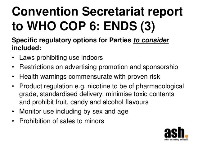 Convention Secretariat report to WHO COP 6: ENDS (3)  Specific regulatory options for Parties to consider included:  •Laws...