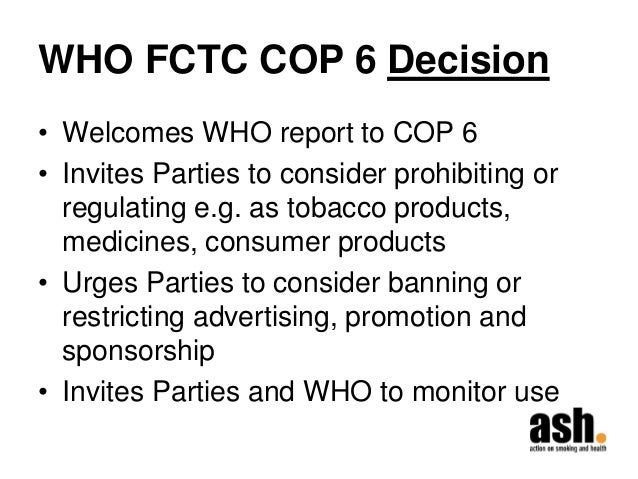 WHO FCTC COP 6 Decision  •Welcomes WHO report to COP 6  •Invites Parties to consider prohibiting or regulating e.g. as tob...