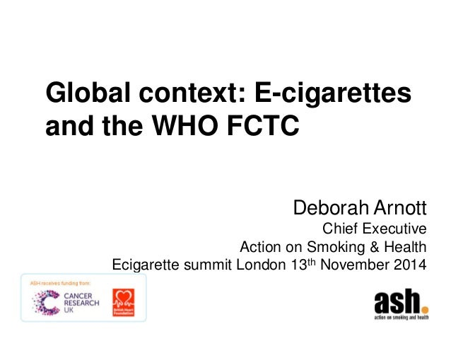 Global context: E-cigarettes and the WHO FCTC  Deborah Arnott Chief Executive Action on Smoking & Health Ecigarette summit...