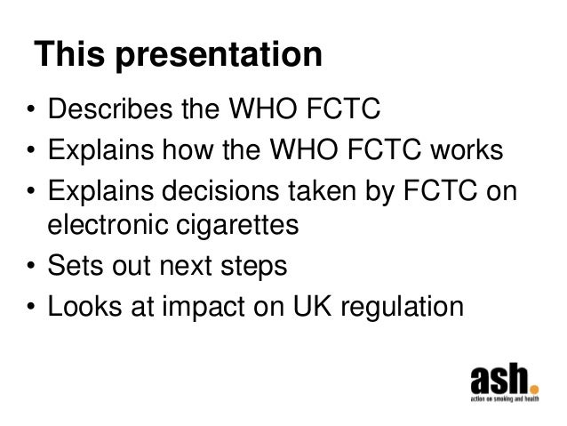 This presentation  •Describes the WHO FCTC  •Explains how the WHO FCTC works  •Explains decisions taken by FCTC on electro...