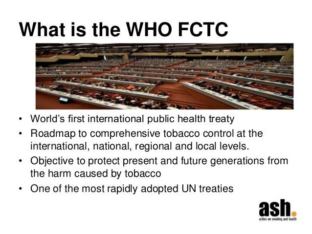 What is the WHO FCTC  •World's first international public health treaty  •Roadmap to comprehensive tobacco control at the ...
