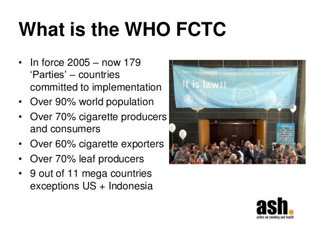What is the WHO FCTC  •In force 2005 – now 179 'Parties' – countries committed to implementation  •Over 90% world populati...