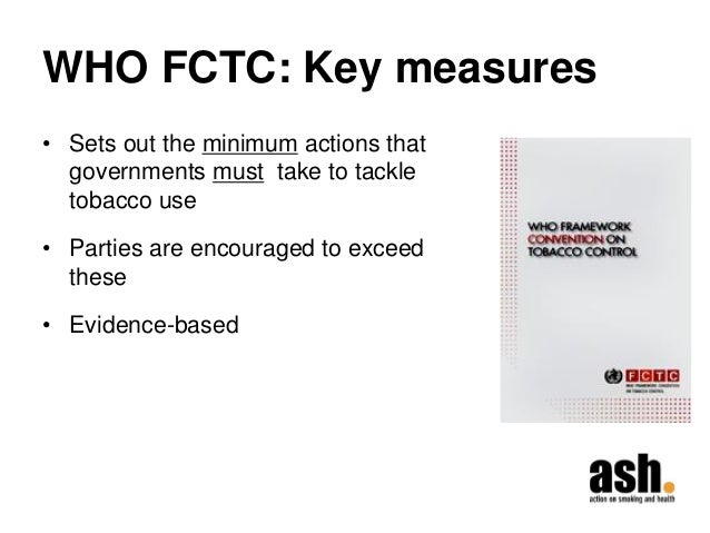 WHO FCTC: Key measures  •Sets out the minimum actions that governments must take to tackle tobacco use  •Parties are encou...