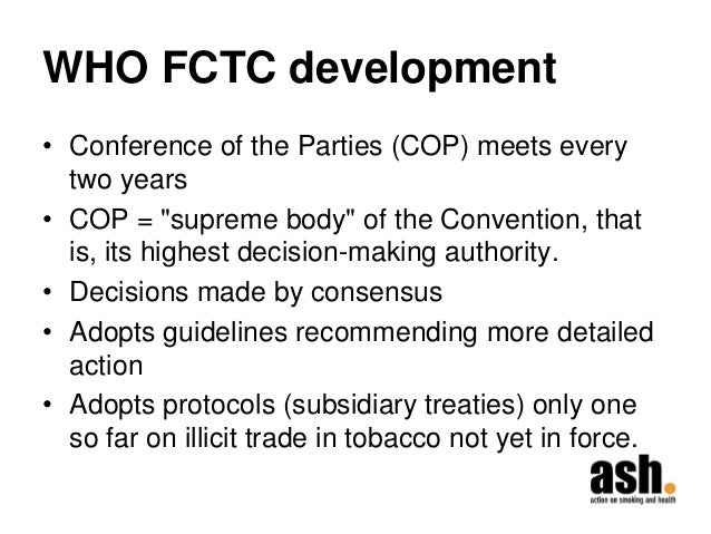 """WHO FCTC development  •Conference of the Parties (COP) meets every two years  •COP = """"supreme body"""" of the Convention, tha..."""
