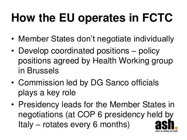 How the EU operates in FCTC  •Member States don't negotiate individually  •Develop coordinated positions – policy position...