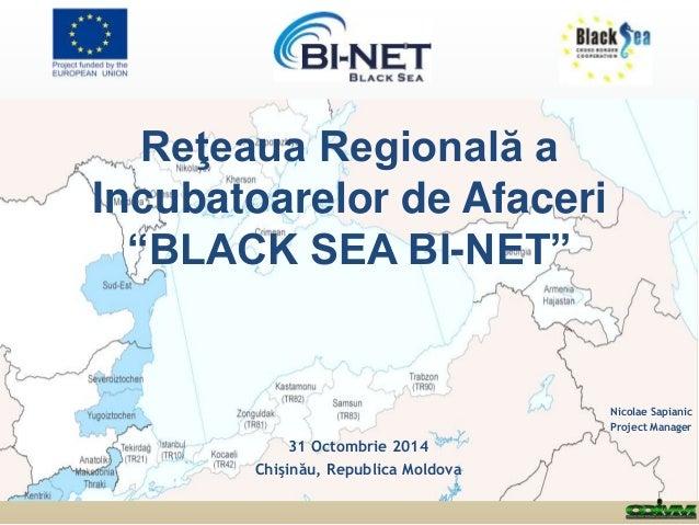 """Reţeaua Regională a  Incubatoarelor de Afaceri  """"BLACK SEA BI-NET""""  Nicolae Sapianic  Project Manager  31 Octombrie 2014  ..."""