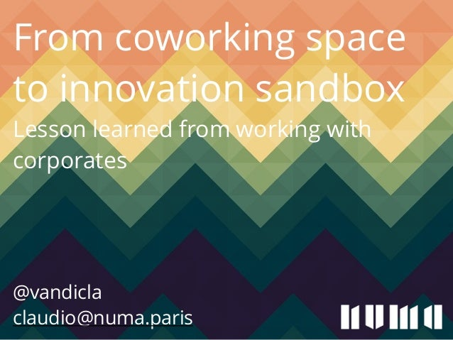 From coworking space  to innovation sandbox  Lesson learned from working with  corporates  !  !  !  @vandicla  claudio@num...