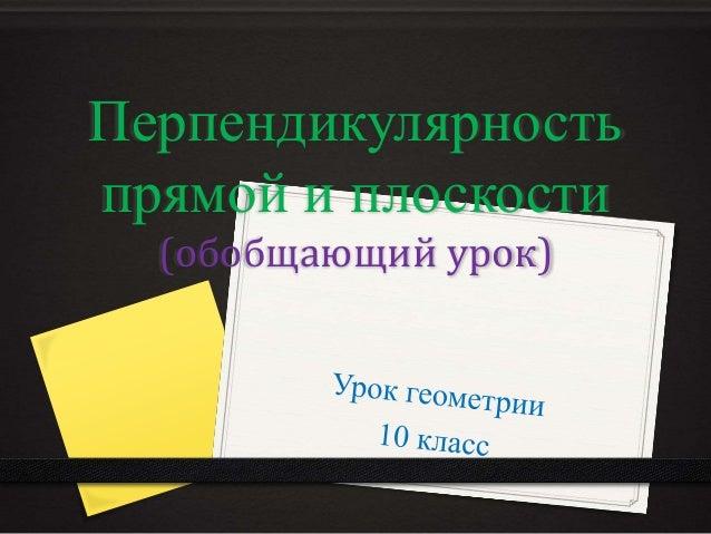 Перпендикулярность  прямой и плоскости  (обобщающий урок)