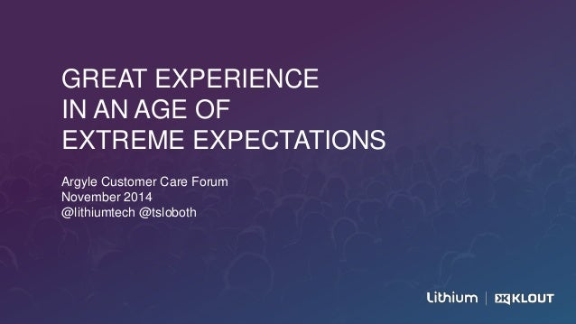 GREAT EXPERIENCE IN AN AGE OF EXTREME EXPECTATIONS Argyle Customer Care Forum November 2014 @lithiumtech @tsloboth