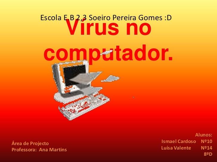 Escola E.B 2,3 Soeiro Pereira Gomes :D<br />Vírus no computador.<br />Alunos:<br /> Ismael Cardoso    Nº10<br />Luísa Vale...