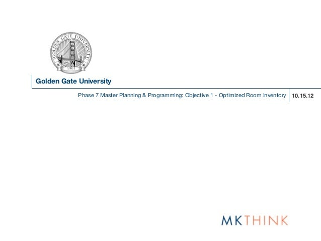 Golden Gate University            Phase 7 Master Planning & Programming: Objective 1 - Optimized Room Inventory 10.15.12
