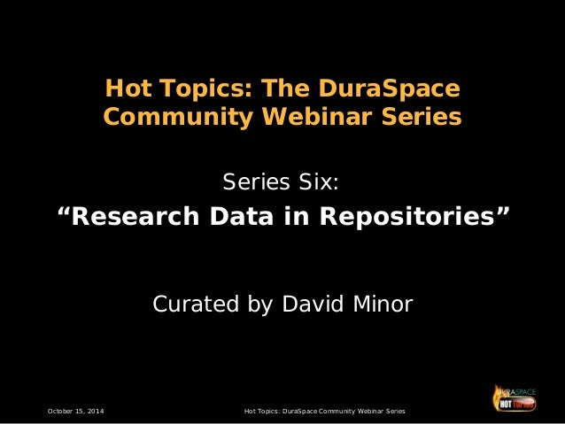 "Hot Topics: The DuraSpace Community Webinar Series Series Six:  ""Research Data in Repositories"" Curated by David Minor  Oc..."