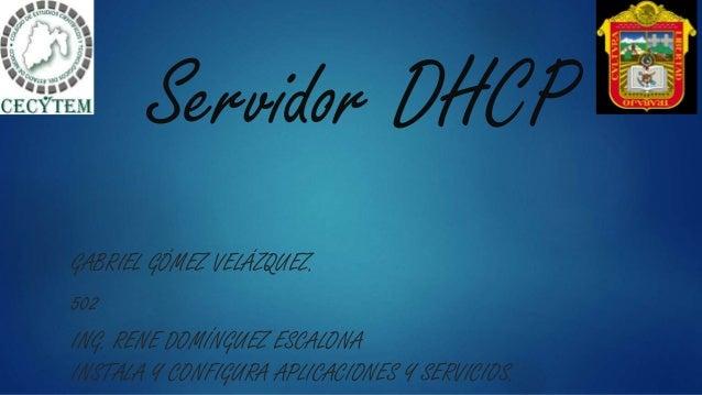 Servidor DHCP GABRIEL GÓMEZ VELÁZQUEZ. 502 ING. RENE DOMÍNGUEZ ESCALONA INSTALA Y CONFIGURA APLICACIONES Y SERVICIOS.