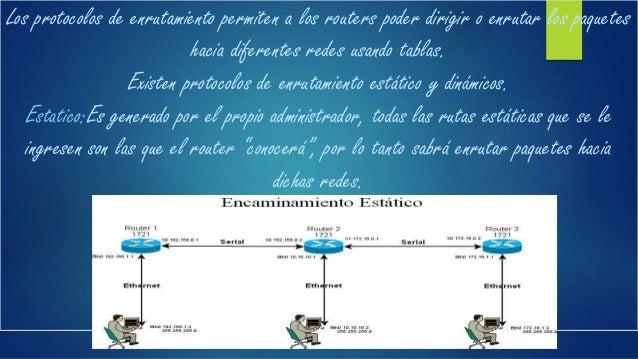 Dinámico: Con un protocolo de enrutamiento dinámico, el administrador sólo se encarga de configurar el protocolo de enruta...