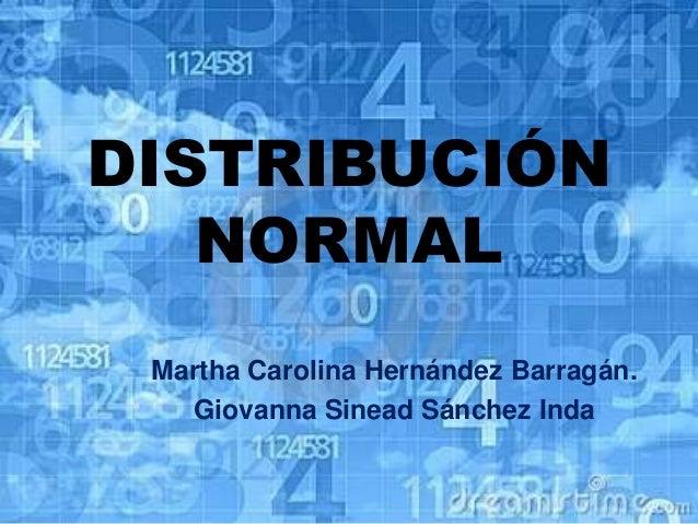DISTRIBUCIÓN NORMAL Martha Carolina Hernández Barragán. Giovanna Sinead Sánchez Inda