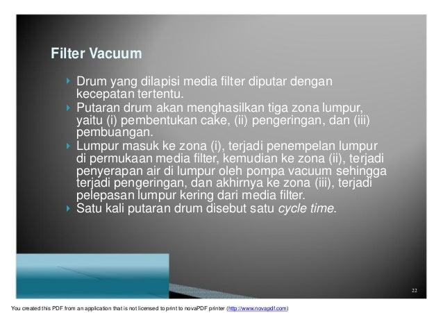 Filter Vacuum  Drum yang dilapisi media filter diputar dengan kecepatan tertentu.  Putaran drum akan menghasilkan tiga z...