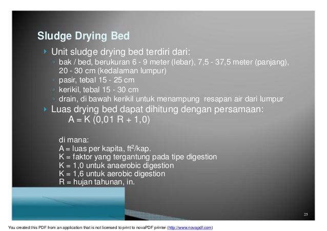 Sludge Drying Bed  Unit sludge drying bed terdiri dari: ◦ bak / bed, berukuran 6 - 9 meter (lebar), 7,5 - 37,5 meter (pan...