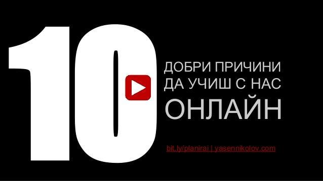 ДОБРИ ПРИЧИНИ ДА УЧИШ С НАС ОНЛАЙН 10bit.ly/planirai | yasennikolov.com