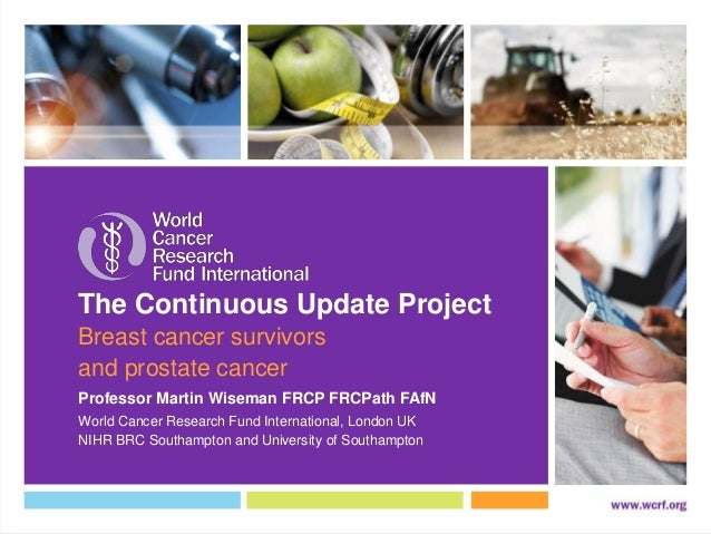 The Continuous Update Project Breast cancer survivors and prostate cancer World Cancer Research Fund International, London...