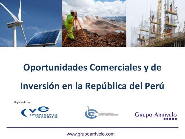 Oportunidades Comerciales y de Inversión en la República del Perú www.grupoarrivelo.com Organizado por: