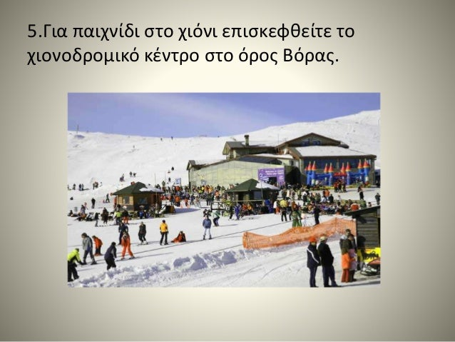 5.Για παιχνίδι στο χιόνι επισκεφθείτε το χιονοδρομικό κέντρο στο όρος Βόρας.