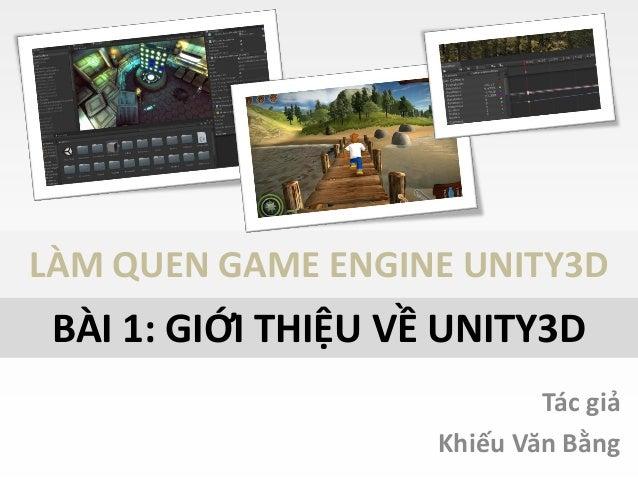 LÀM QUEN GAME ENGINE UNITY3D Tác giả Khiếu Văn Bằng BÀI 1: GIỚI THIỆU VỀ UNITY3D
