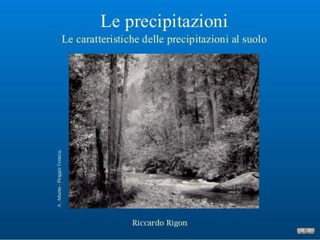 Le precipitazioni Le caratteristiche delle precipitazioni al suolo Riccardo Rigon A.Adams-PioggiaTenaya,