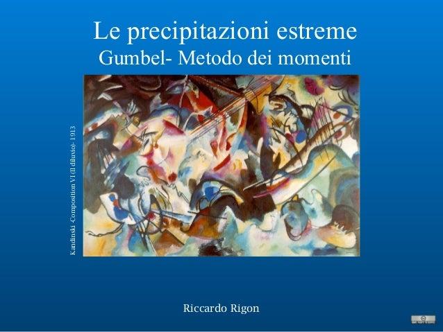 Le precipitazioni estreme Gumbel- Metodo dei momenti Riccardo Rigon Kandinski-CompositionVI(Ildiluvio)-1913