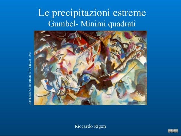Le precipitazioni estreme Gumbel- Minimi quadrati Riccardo Rigon Kandinski-CompositionVI(Ildiluvio)-1913