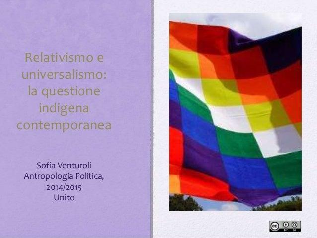Relativismo e universalismo: la questione indigena contemporanea Sofia Venturoli Antropologia Politica, 2014/2015 Unito