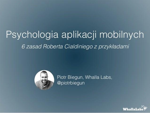 Psychologia aplikacji mobilnych 6 zasad Roberta Cialdiniego z przykładami Piotr Biegun, Whalla Labs, @piotrbiegun